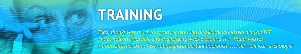 """""""First, thanks very much for a most interesting and illuminating teaching on TFT.   I have had an enjoyable and challenging week exploring TFT.  Thank you for  introducing me to this fascinating and important approach"""" … Phil – Clinical Psychologist."""